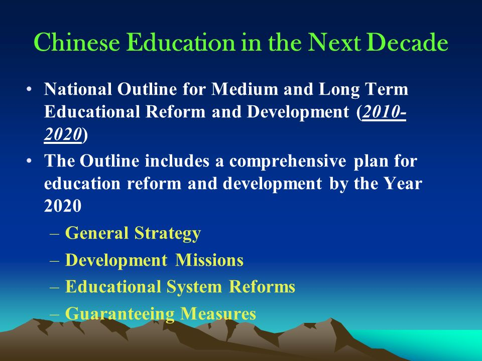 Chinese Education in the Next Decade National Outline for Medium and Long Term Educational Reform and Development (2010- 2020) The Outline includes a comprehensive plan for education reform and development by the Year 2020 –General Strategy –Development Missions –Educational System Reforms –Guaranteeing Measures