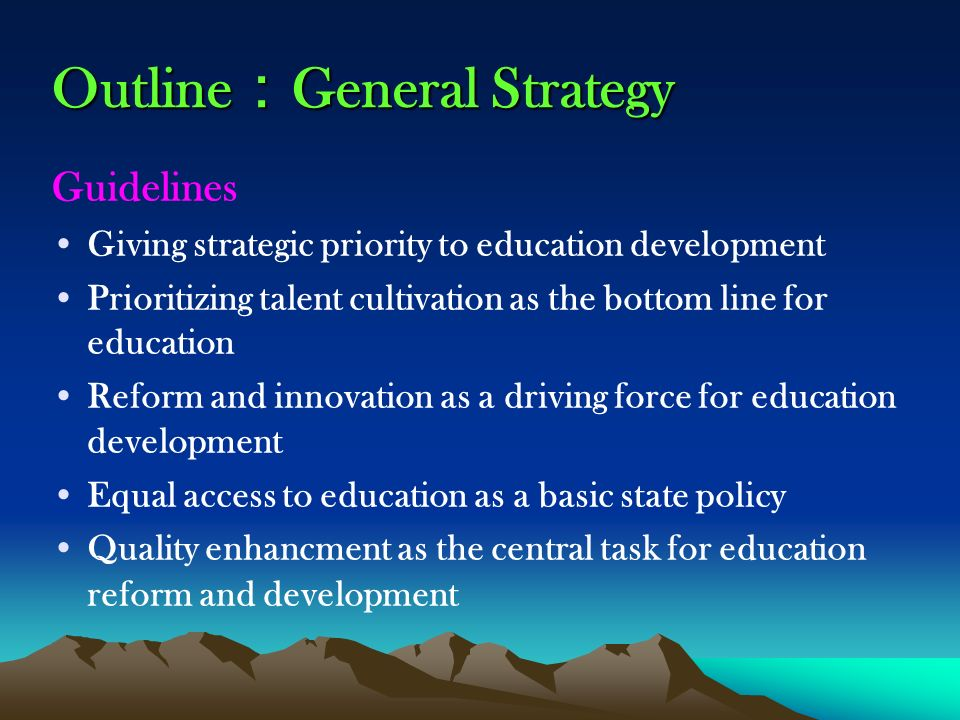 Outline General Strategy Guidelines Giving strategic priority to education development Prioritizing talent cultivation as the bottom line for education Reform and innovation as a driving force for education development Equal access to education as a basic state policy Quality enhancment as the central task for education reform and development