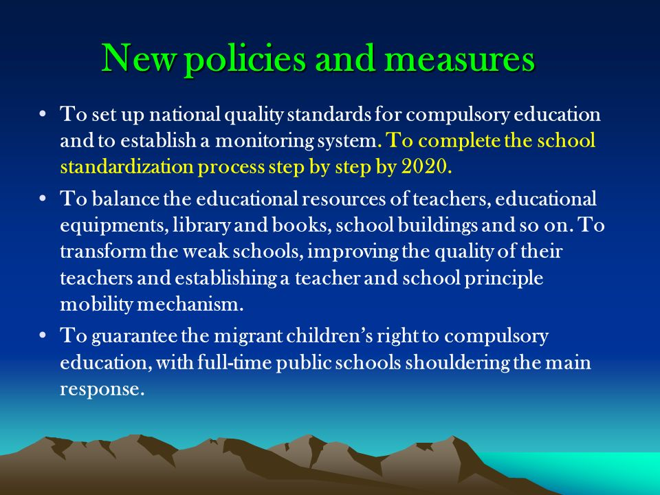 New policies and measures New policies and measures To set up national quality standards for compulsory education and to establish a monitoring system.