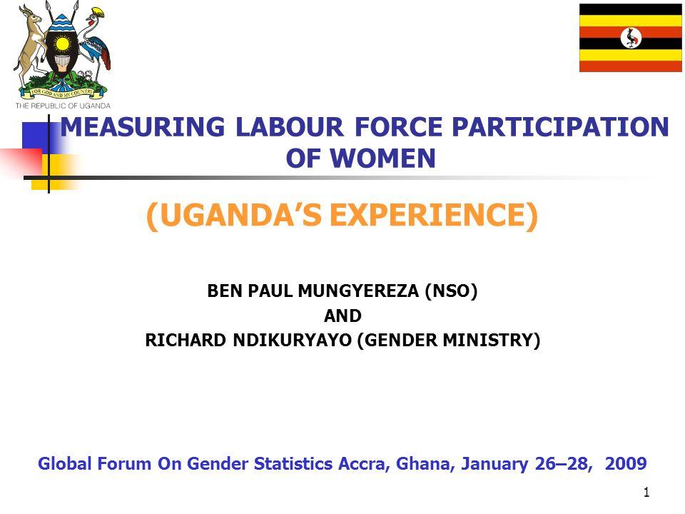 1 MEASURING LABOUR FORCE PARTICIPATION OF WOMEN (UGANDAS EXPERIENCE) BEN PAUL MUNGYEREZA (NSO) AND RICHARD NDIKURYAYO (GENDER MINISTRY) Global Forum O