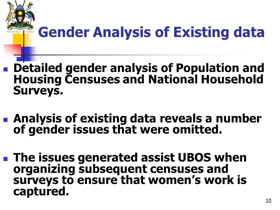 10 Gender Analysis of Existing data Detailed gender analysis of Population and Housing Censuses and National Household Surveys. Analysis of existing d