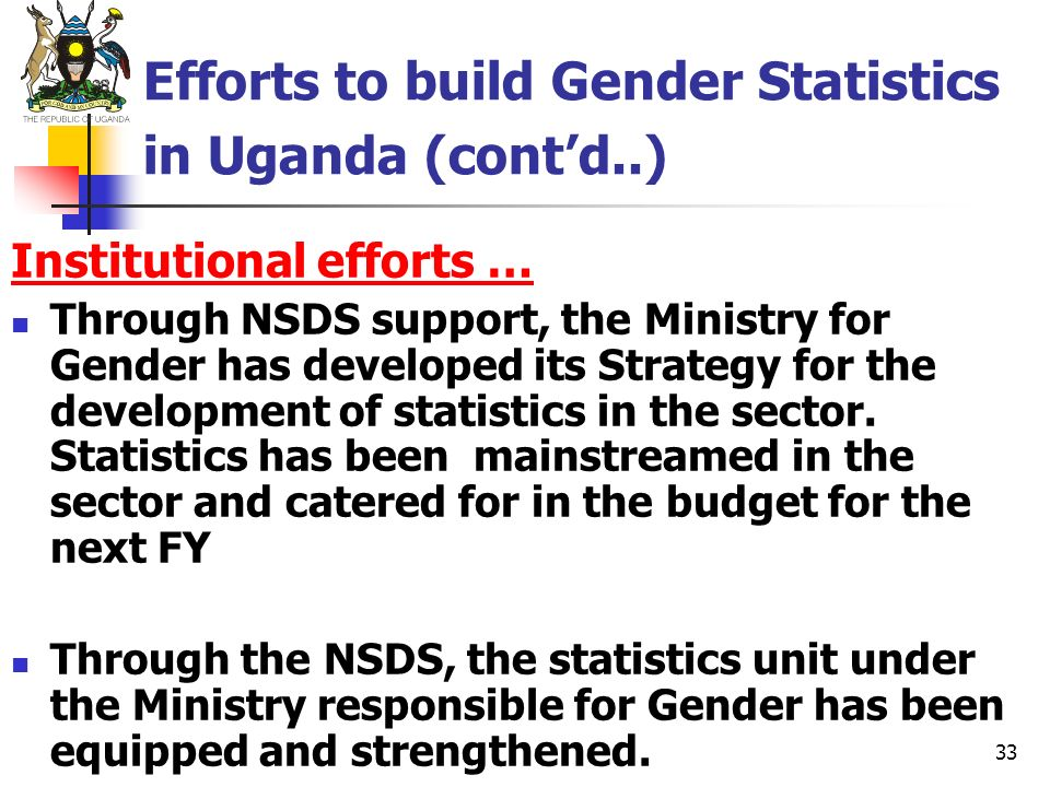 33 Efforts to build Gender Statistics in Uganda (contd..) Institutional efforts … Through NSDS support, the Ministry for Gender has developed its Stra