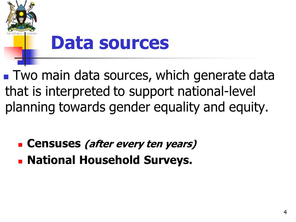 4 Data sources Two main data sources, which generate data that is interpreted to support national-level planning towards gender equality and equity. C