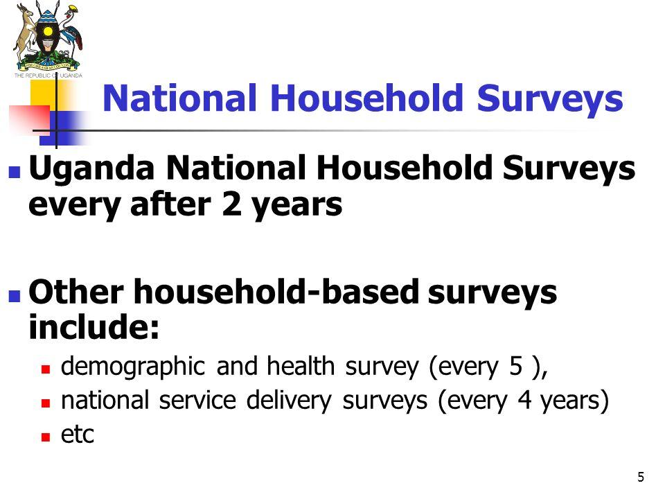 5 National Household Surveys Uganda National Household Surveys every after 2 years Other household-based surveys include: demographic and health surve
