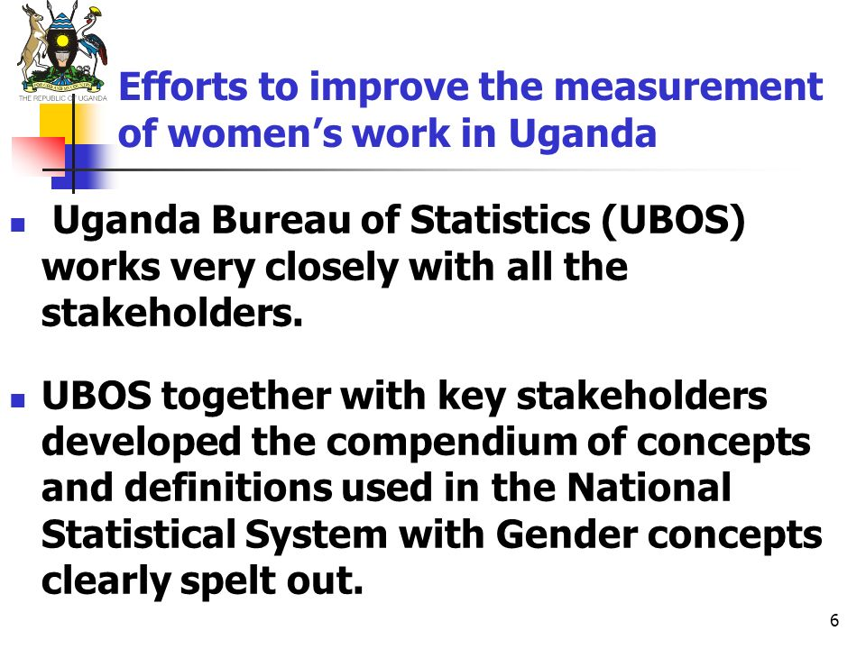 6 Efforts to improve the measurement of womens work in Uganda Uganda Bureau of Statistics (UBOS) works very closely with all the stakeholders. UBOS to