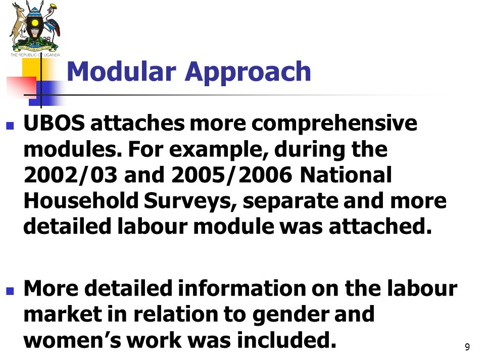 9 Modular Approach UBOS attaches more comprehensive modules. For example, during the 2002/03 and 2005/2006 National Household Surveys, separate and mo