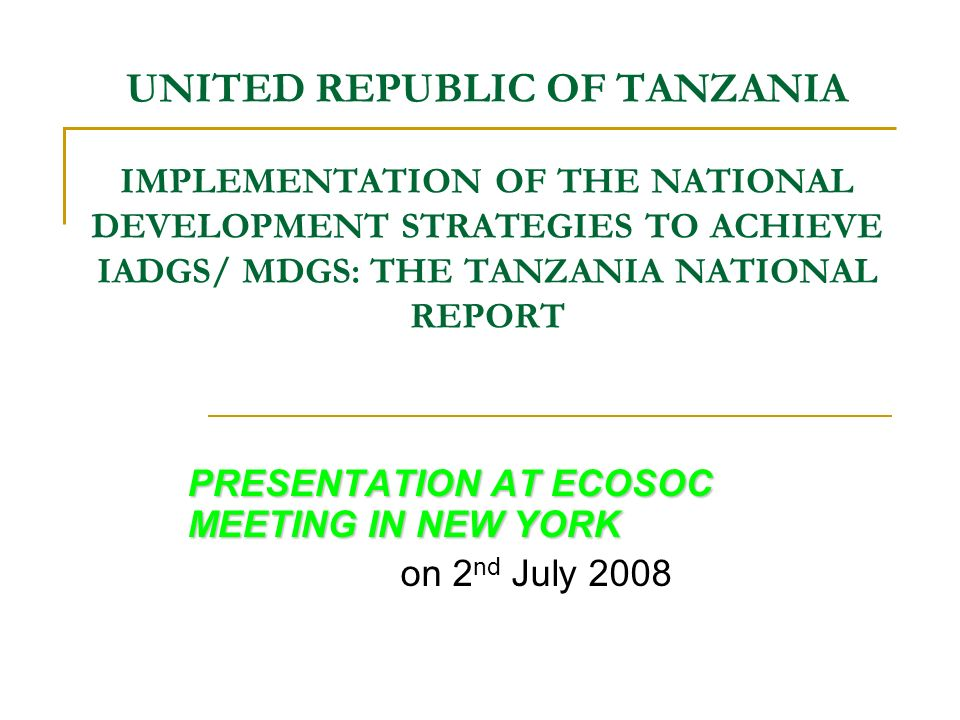 UNITED REPUBLIC OF TANZANIA IMPLEMENTATION OF THE NATIONAL DEVELOPMENT STRATEGIES TO ACHIEVE IADGS/ MDGS: THE TANZANIA NATIONAL REPORT PRESENTATION AT