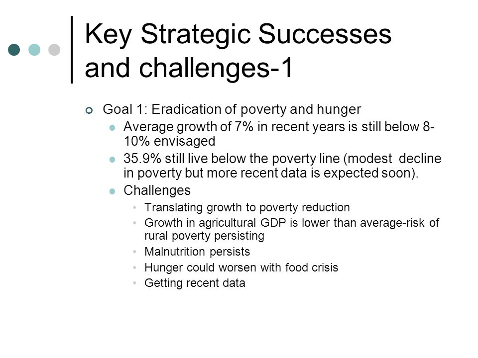 Key Strategic Successes and challenges-1 Goal 1: Eradication of poverty and hunger Average growth of 7% in recent years is still below 8- 10% envisage