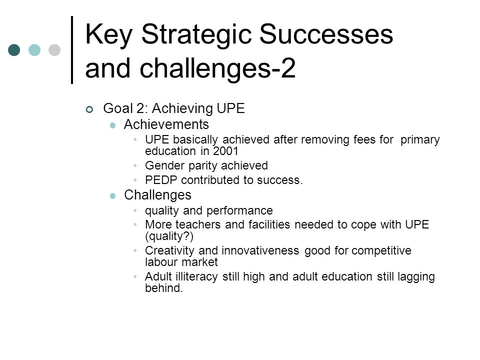 Key Strategic Successes and challenges-2 Goal 2: Achieving UPE Achievements UPE basically achieved after removing fees for primary education in 2001 G