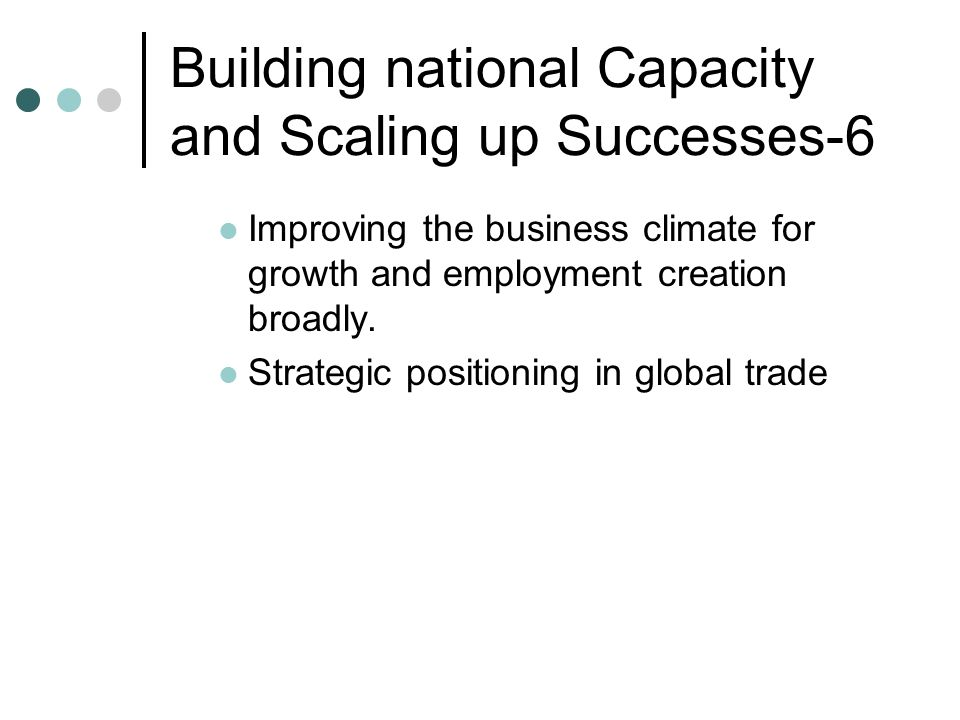 Building national Capacity and Scaling up Successes-6 Improving the business climate for growth and employment creation broadly. Strategic positioning