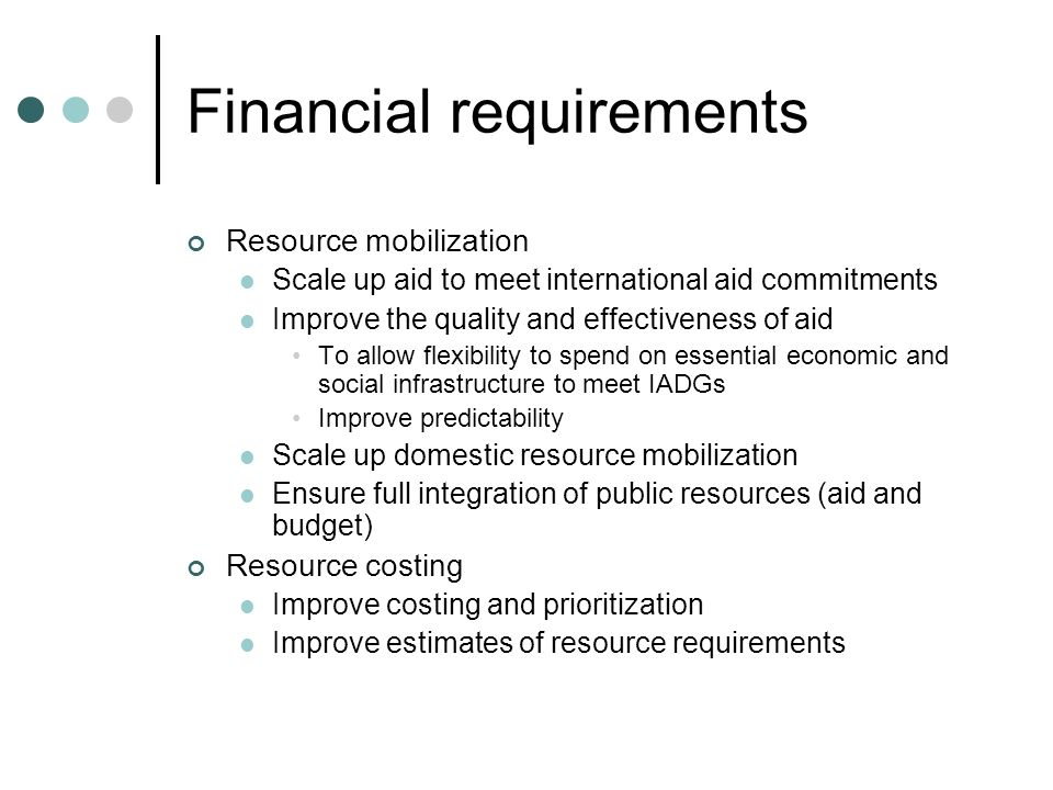 Financial requirements Resource mobilization Scale up aid to meet international aid commitments Improve the quality and effectiveness of aid To allow