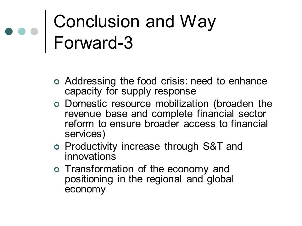 Conclusion and Way Forward-3 Addressing the food crisis: need to enhance capacity for supply response Domestic resource mobilization (broaden the reve