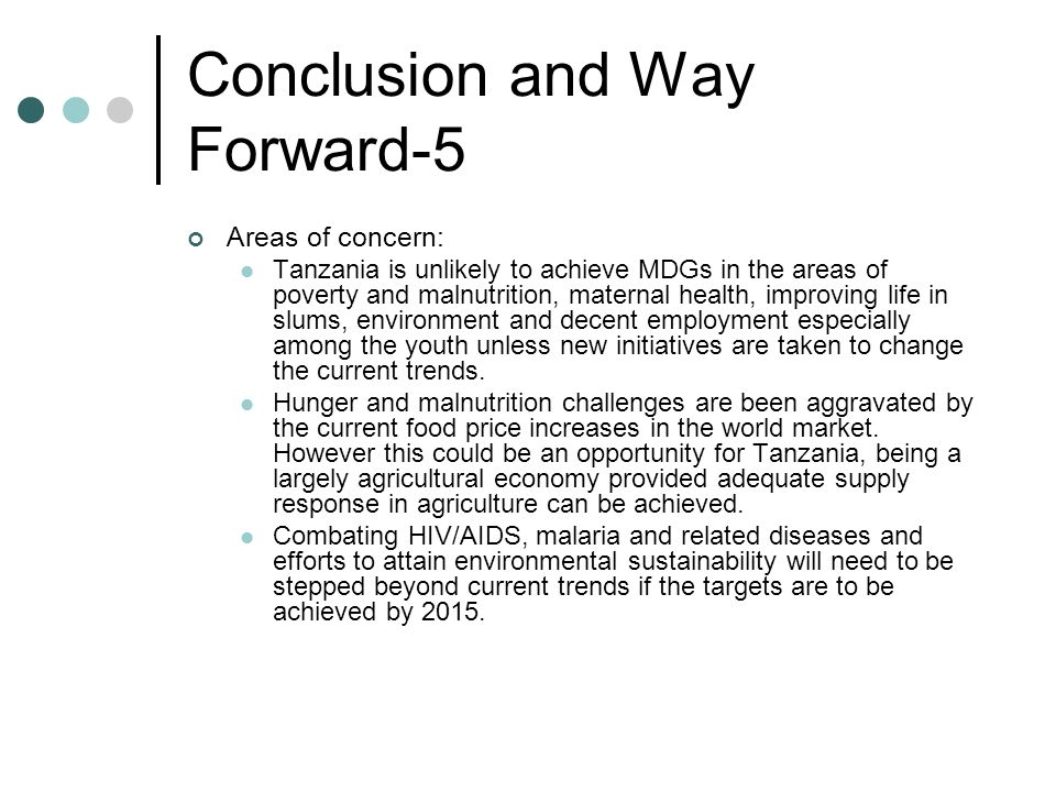 Conclusion and Way Forward-5 Areas of concern: Tanzania is unlikely to achieve MDGs in the areas of poverty and malnutrition, maternal health, improvi