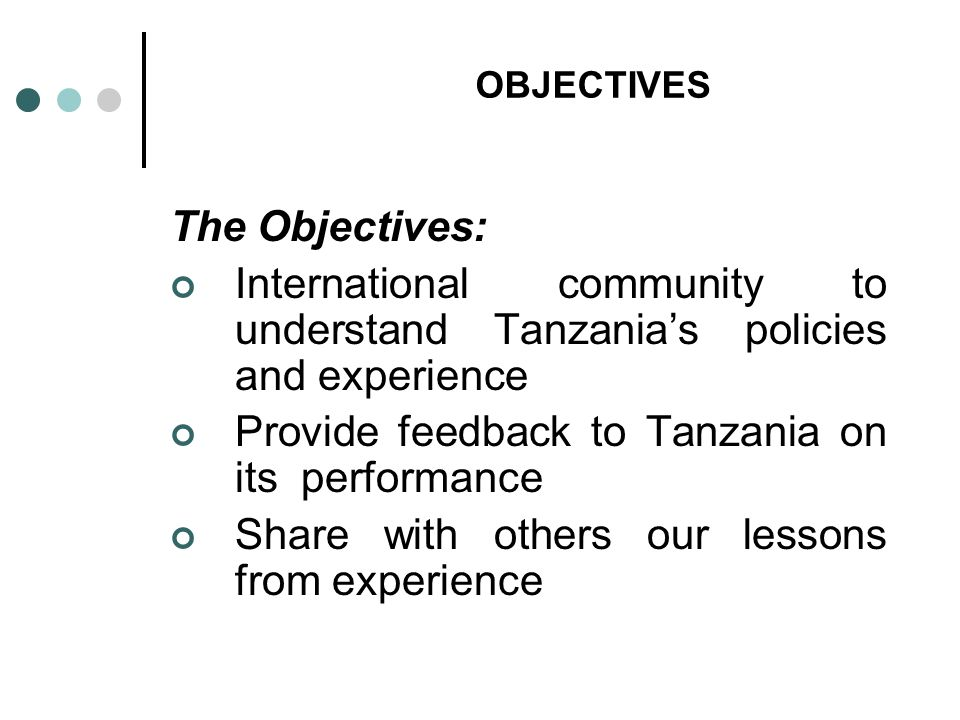 OBJECTIVES The Objectives: International community to understand Tanzanias policies and experience Provide feedback to Tanzania on its performance Sha