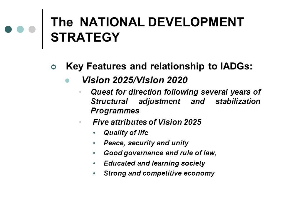 The NATIONAL DEVELOPMENT STRATEGY Key Features and relationship to IADGs: Vision 2025/Vision 2020 Quest for direction following several years of Struc