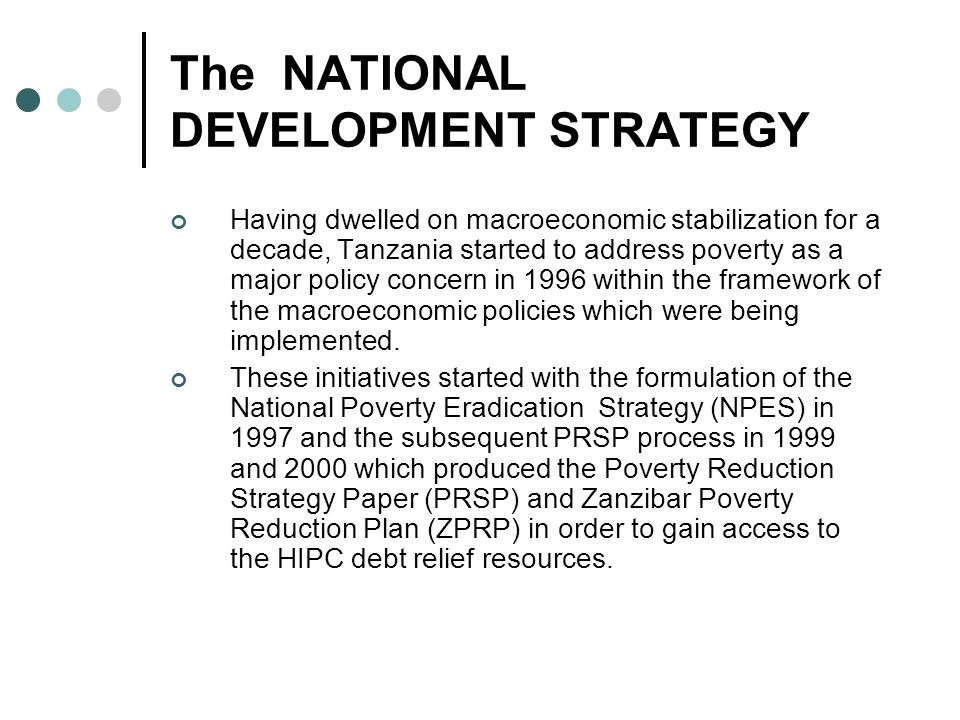 The NATIONAL DEVELOPMENT STRATEGY Having dwelled on macroeconomic stabilization for a decade, Tanzania started to address poverty as a major policy co