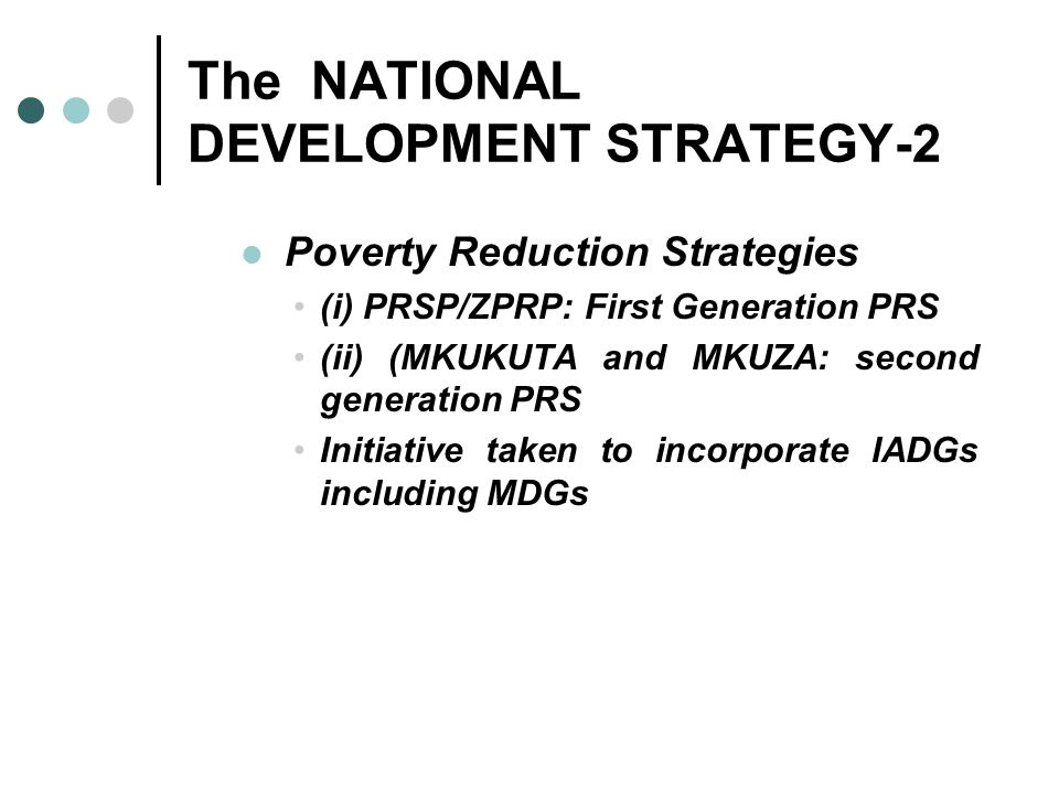 The NATIONAL DEVELOPMENT STRATEGY-2 Poverty Reduction Strategies (i) PRSP/ZPRP: First Generation PRS (ii) (MKUKUTA and MKUZA: second generation PRS In