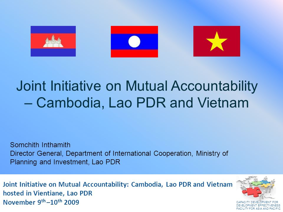 Joint Initiative on Mutual Accountability: Cambodia, Lao PDR and Vietnam November 2009 Joint Initiative on Mutual Accountability: Cambodia, Lao PDR and Vietnam hosted in Vientiane, Lao PDR November 9 th –10 th 2009 Joint Initiative on Mutual Accountability – Cambodia, Lao PDR and Vietnam Somchith Inthamith Director General, Department of International Cooperation, Ministry of Planning and Investment, Lao PDR CAPACITY DEVELOPMENT FOR DEVELOPMENT EFFECTIVENESS FACILITY FOR ASIA AND PACIFIC