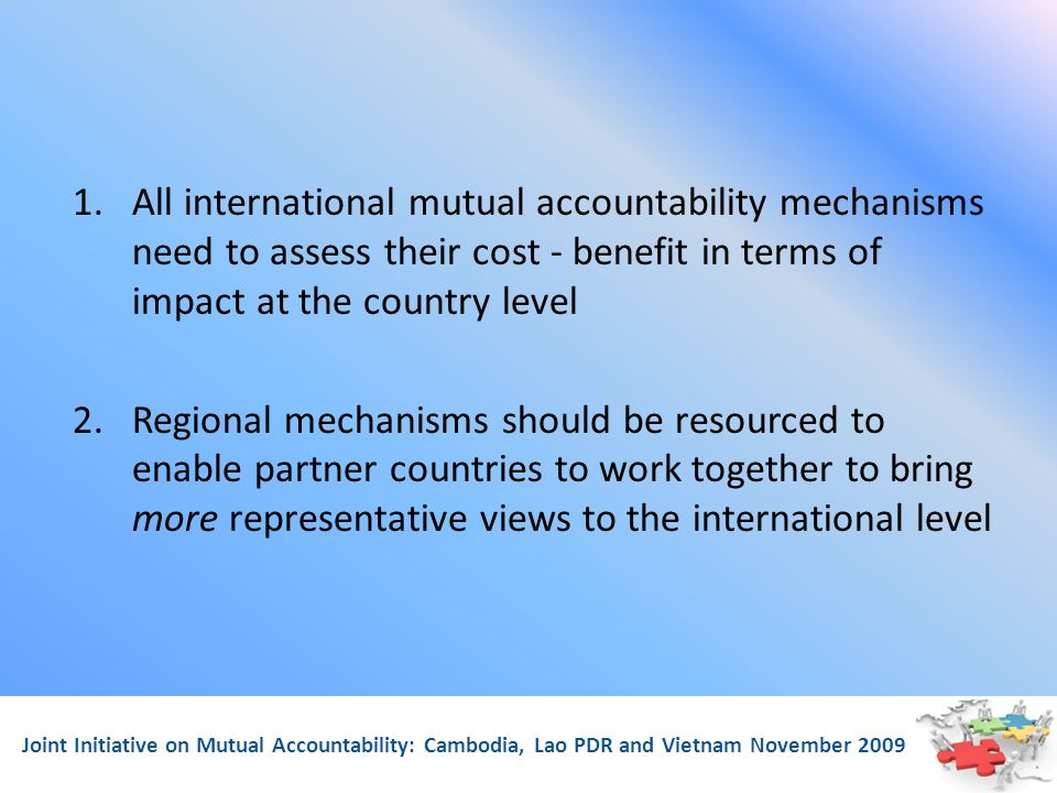 Joint Initiative on Mutual Accountability: Cambodia, Lao PDR and Vietnam November 2009 1.All international mutual accountability mechanisms need to assess their cost - benefit in terms of impact at the country level 2.Regional mechanisms should be resourced to enable partner countries to work together to bring more representative views to the international level