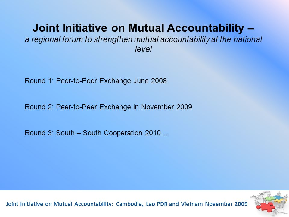 Joint Initiative on Mutual Accountability: Cambodia, Lao PDR and Vietnam November 2009 Joint Initiative on Mutual Accountability – a regional forum to
