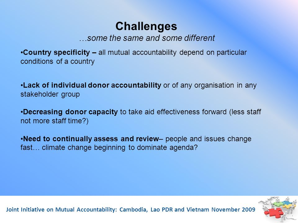 Joint Initiative on Mutual Accountability: Cambodia, Lao PDR and Vietnam November 2009 Challenges …some the same and some different Country specificit