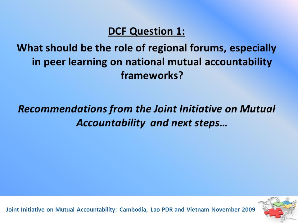 Joint Initiative on Mutual Accountability: Cambodia, Lao PDR and Vietnam November 2009 DCF Question 1: What should be the role of regional forums, especially in peer learning on national mutual accountability frameworks.