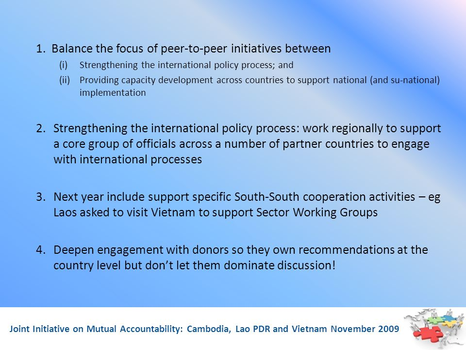Joint Initiative on Mutual Accountability: Cambodia, Lao PDR and Vietnam November 2009 1. Balance the focus of peer-to-peer initiatives between (i)Str