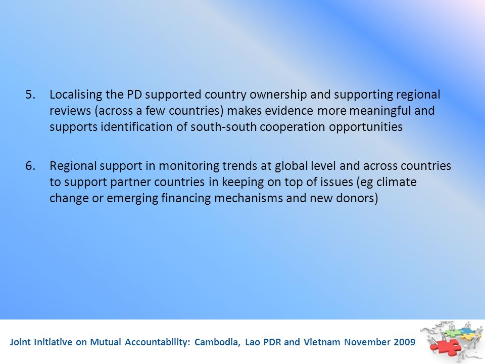 Joint Initiative on Mutual Accountability: Cambodia, Lao PDR and Vietnam November 2009 5.Localising the PD supported country ownership and supporting