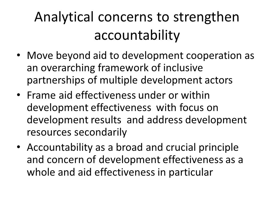 Analytical concerns to strengthen accountability Move beyond aid to development cooperation as an overarching framework of inclusive partnerships of multiple development actors Frame aid effectiveness under or within development effectiveness with focus on development results and address development resources secondarily Accountability as a broad and crucial principle and concern of development effectiveness as a whole and aid effectiveness in particular