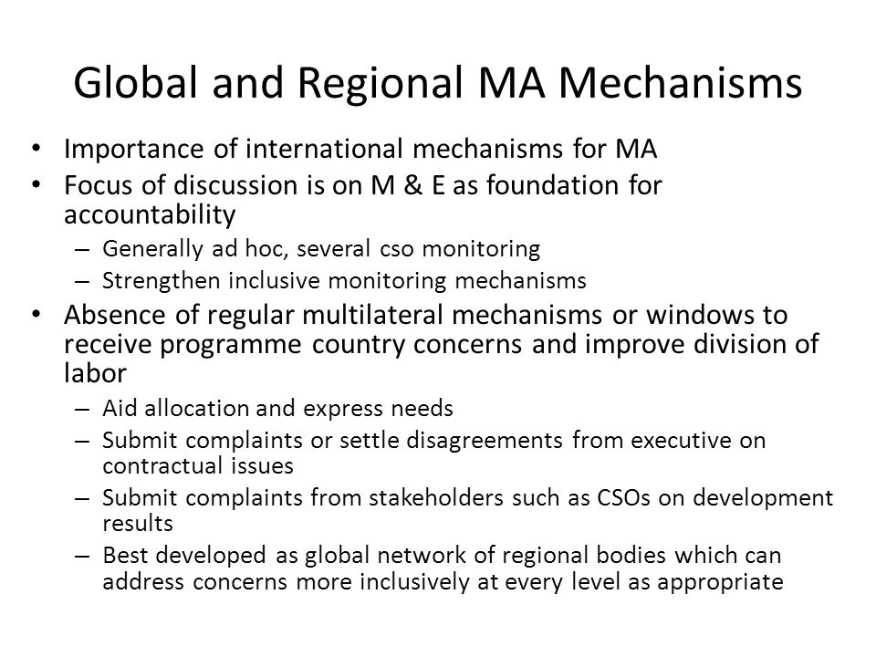 Global and Regional MA Mechanisms Importance of international mechanisms for MA Focus of discussion is on M & E as foundation for accountability – Generally ad hoc, several cso monitoring – Strengthen inclusive monitoring mechanisms Absence of regular multilateral mechanisms or windows to receive programme country concerns and improve division of labor – Aid allocation and express needs – Submit complaints or settle disagreements from executive on contractual issues – Submit complaints from stakeholders such as CSOs on development results – Best developed as global network of regional bodies which can address concerns more inclusively at every level as appropriate