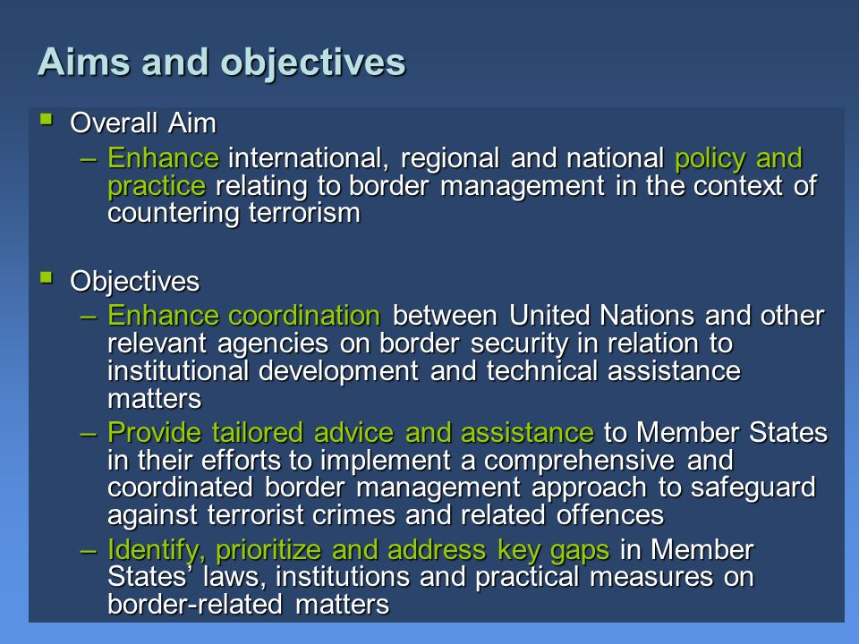 Overall Aim Overall Aim –Enhance international, regional and national policy and practice relating to border management in the context of countering t