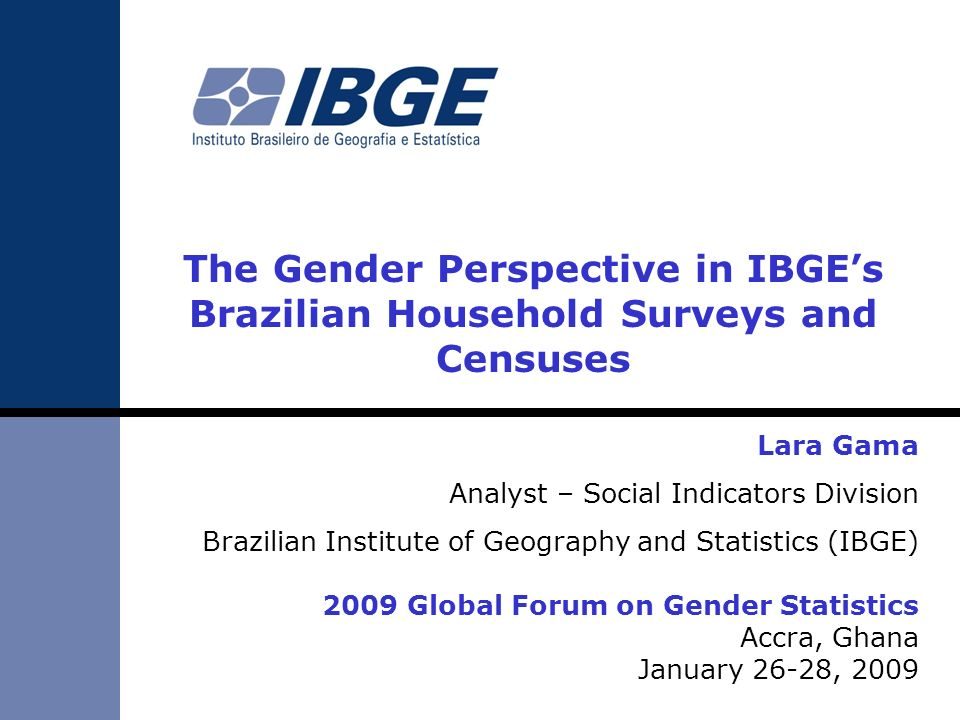 The Gender Perspective in IBGEs Brazilian Household Surveys and Censuses Lara Gama Analyst – Social Indicators Division Brazilian Institute of Geograp