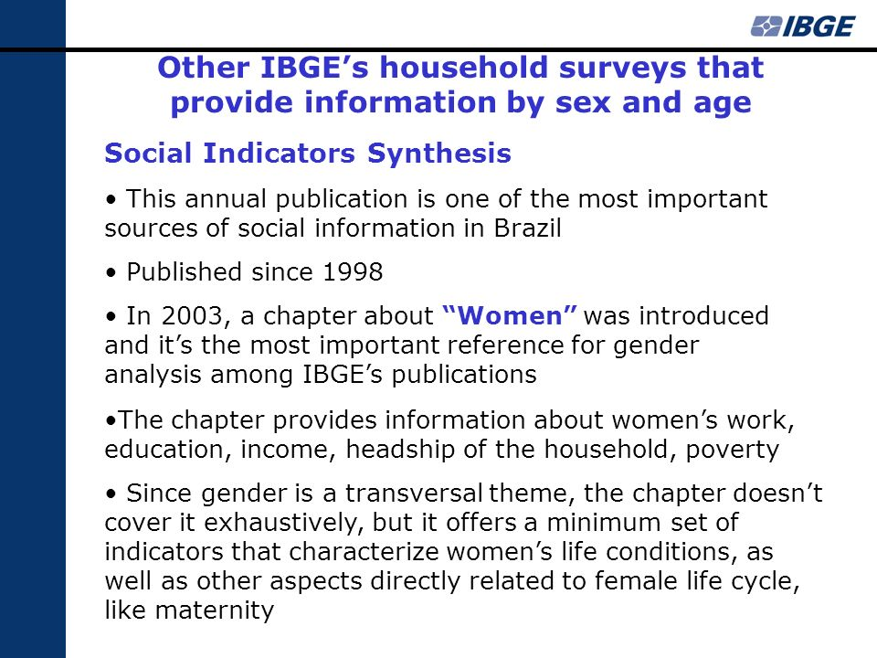 Other IBGEs household surveys that provide information by sex and age Social Indicators Synthesis This annual publication is one of the most important