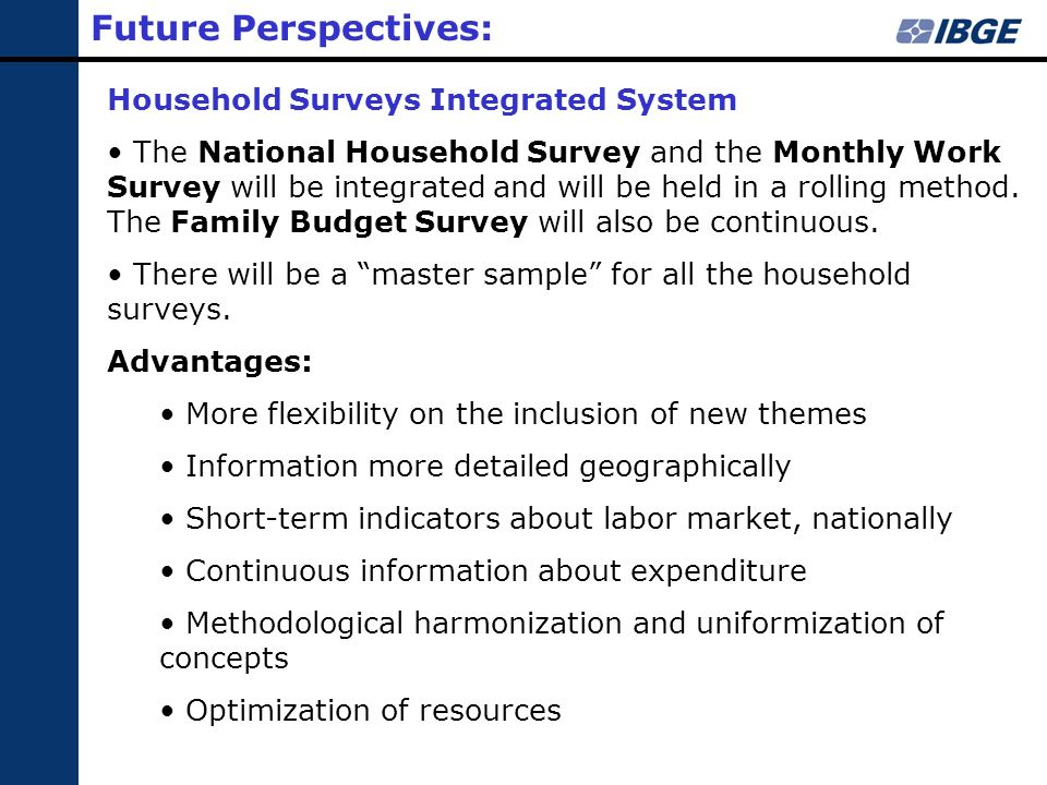 Future Perspectives: Household Surveys Integrated System The National Household Survey and the Monthly Work Survey will be integrated and will be held