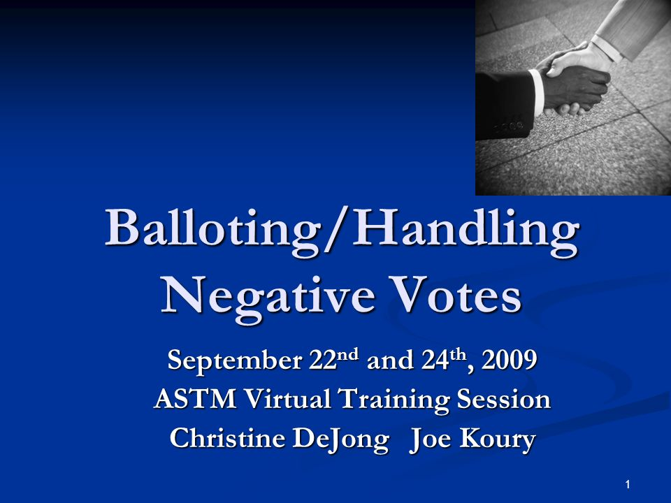 1 Balloting/Handling Negative Votes September 22 nd and 24 th, 2009 ASTM Virtual Training Session Christine DeJong Joe Koury