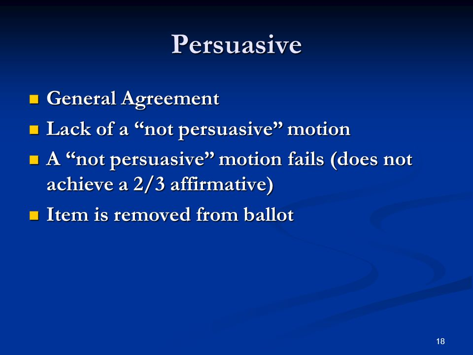 18 Persuasive General Agreement General Agreement Lack of a not persuasive motion Lack of a not persuasive motion A not persuasive motion fails (does not achieve a 2/3 affirmative) A not persuasive motion fails (does not achieve a 2/3 affirmative) Item is removed from ballot Item is removed from ballot