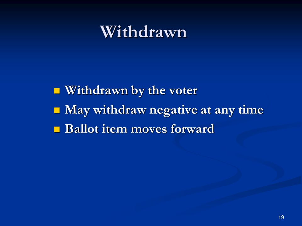 19 Withdrawn Withdrawn by the voter Withdrawn by the voter May withdraw negative at any time May withdraw negative at any time Ballot item moves forward Ballot item moves forward