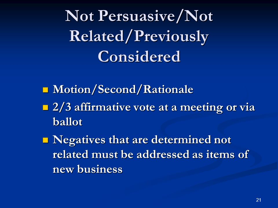 21 Not Persuasive/Not Related/Previously Considered Motion/Second/Rationale Motion/Second/Rationale 2/3 affirmative vote at a meeting or via ballot 2/3 affirmative vote at a meeting or via ballot Negatives that are determined not related must be addressed as items of new business Negatives that are determined not related must be addressed as items of new business