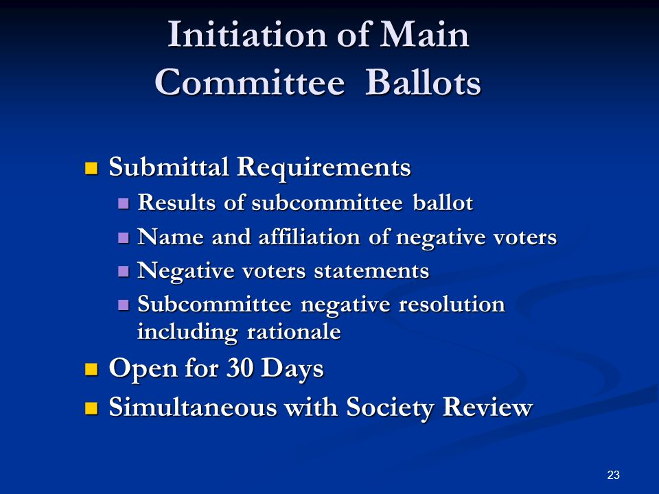 23 Initiation of Main Committee Ballots Submittal Requirements Submittal Requirements Results of subcommittee ballot Results of subcommittee ballot Name and affiliation of negative voters Name and affiliation of negative voters Negative voters statements Negative voters statements Subcommittee negative resolution including rationale Subcommittee negative resolution including rationale Open for 30 Days Open for 30 Days Simultaneous with Society Review Simultaneous with Society Review