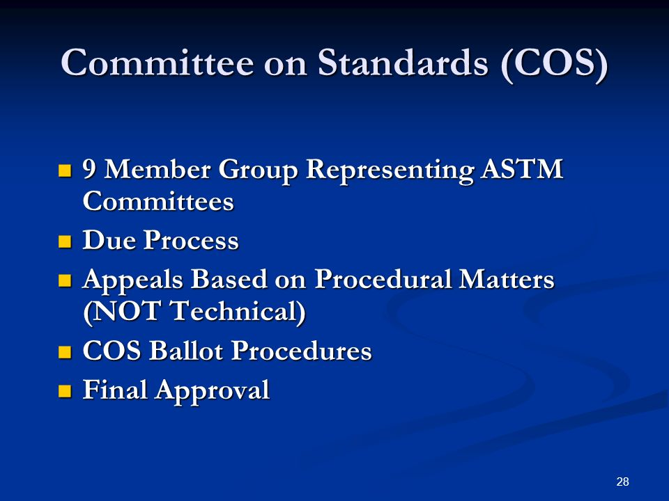 28 Committee on Standards (COS) 9 Member Group Representing ASTM Committees 9 Member Group Representing ASTM Committees Due Process Due Process Appeals Based on Procedural Matters (NOT Technical) Appeals Based on Procedural Matters (NOT Technical) COS Ballot Procedures COS Ballot Procedures Final Approval Final Approval