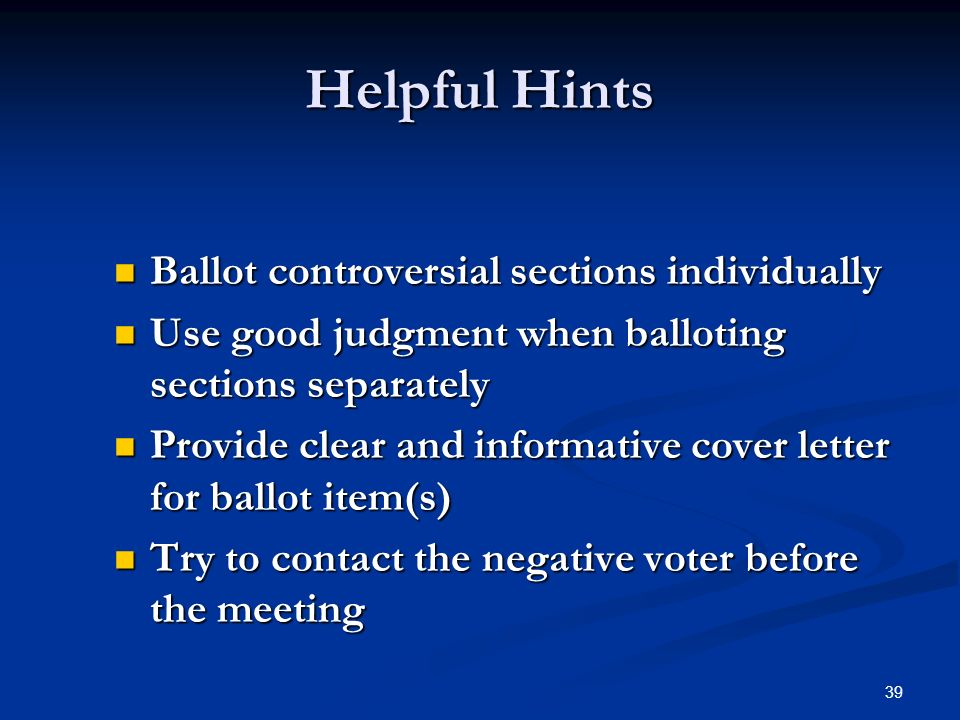39 Helpful Hints Ballot controversial sections individually Ballot controversial sections individually Use good judgment when balloting sections separately Use good judgment when balloting sections separately Provide clear and informative cover letter for ballot item(s) Provide clear and informative cover letter for ballot item(s) Try to contact the negative voter before the meeting Try to contact the negative voter before the meeting