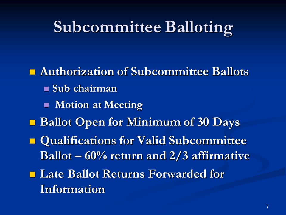 7 Subcommittee Balloting Authorization of Subcommittee Ballots Authorization of Subcommittee Ballots Sub chairman Sub chairman Motion at Meeting Motion at Meeting Ballot Open for Minimum of 30 Days Ballot Open for Minimum of 30 Days Qualifications for Valid Subcommittee Ballot – 60% return and 2/3 affirmative Qualifications for Valid Subcommittee Ballot – 60% return and 2/3 affirmative Late Ballot Returns Forwarded for Information Late Ballot Returns Forwarded for Information