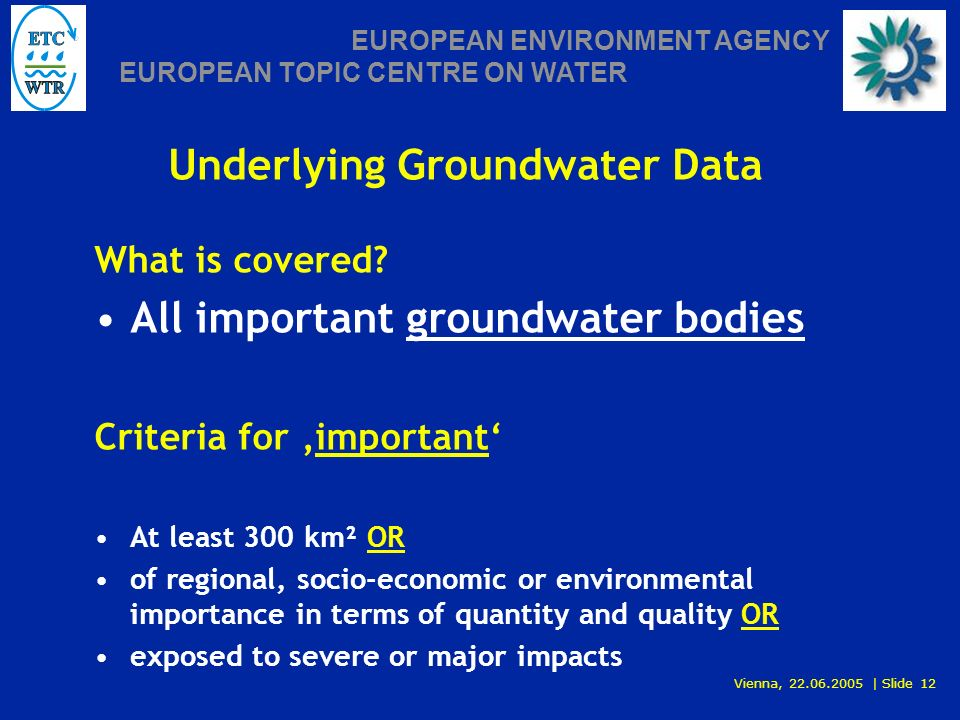 Vienna, 22.06.2005 | Slide 12 EUROPEAN ENVIRONMENT AGENCY EUROPEAN TOPIC CENTRE ON WATER Underlying Groundwater Data What is covered.