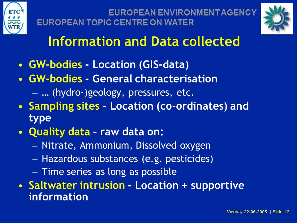 Vienna, 22.06.2005 | Slide 13 EUROPEAN ENVIRONMENT AGENCY EUROPEAN TOPIC CENTRE ON WATER Information and Data collected GW-bodies - Location (GIS-data) GW-bodies - General characterisation – … (hydro-)geology, pressures, etc.