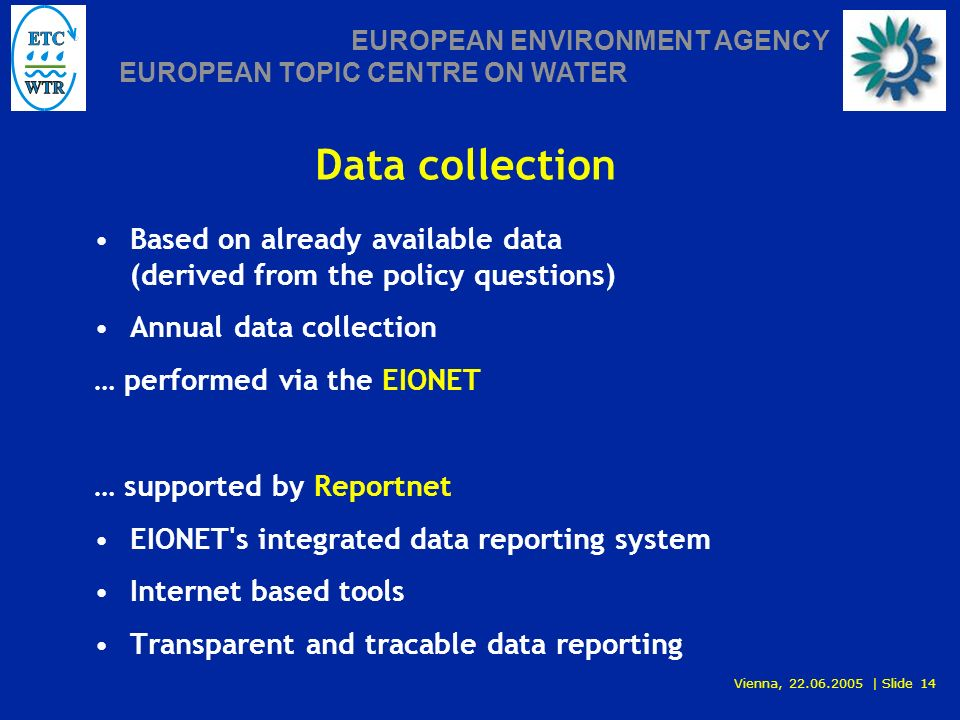 Vienna, 22.06.2005 | Slide 14 EUROPEAN ENVIRONMENT AGENCY EUROPEAN TOPIC CENTRE ON WATER Data collection Based on already available data (derived from the policy questions) Annual data collection … performed via the EIONET … supported by Reportnet EIONET s integrated data reporting system Internet based tools Transparent and tracable data reporting