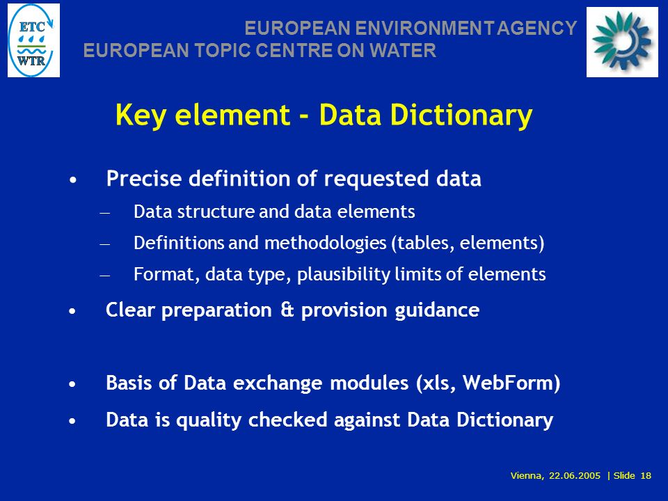 Vienna, 22.06.2005 | Slide 18 EUROPEAN ENVIRONMENT AGENCY EUROPEAN TOPIC CENTRE ON WATER Key element - Data Dictionary Precise definition of requested data – Data structure and data elements – Definitions and methodologies (tables, elements) – Format, data type, plausibility limits of elements Clear preparation & provision guidance Basis of Data exchange modules (xls, WebForm) Data is quality checked against Data Dictionary