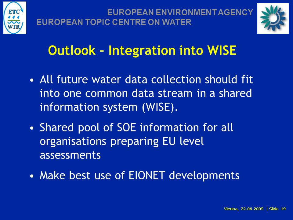 Vienna, 22.06.2005 | Slide 19 EUROPEAN ENVIRONMENT AGENCY EUROPEAN TOPIC CENTRE ON WATER Outlook – Integration into WISE All future water data collection should fit into one common data stream in a shared information system (WISE).