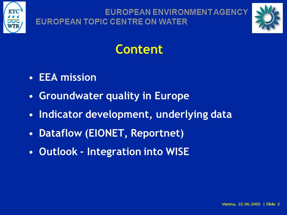 Vienna, 22.06.2005 | Slide 2 EUROPEAN ENVIRONMENT AGENCY EUROPEAN TOPIC CENTRE ON WATER Content EEA mission Groundwater quality in Europe Indicator development, underlying data Dataflow (EIONET, Reportnet) Outlook - Integration into WISE