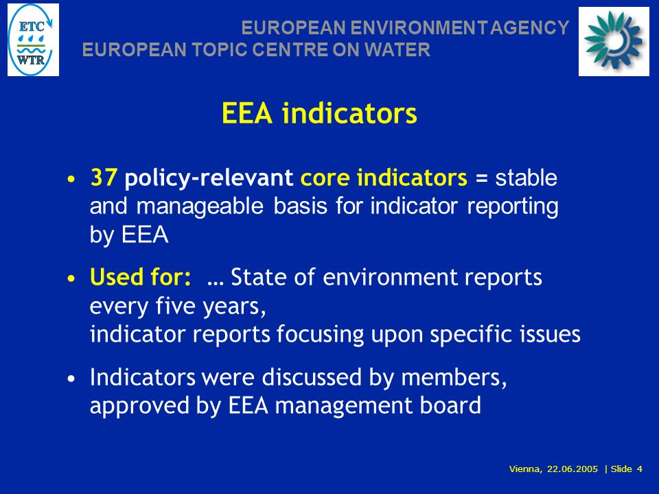 Vienna, 22.06.2005 | Slide 4 EUROPEAN ENVIRONMENT AGENCY EUROPEAN TOPIC CENTRE ON WATER EEA indicators 37 policy-relevant core indicators = stable and manageable basis for indicator reporting by EEA Used for: … State of environment reports every five years, indicator reports focusing upon specific issues Indicators were discussed by members, approved by EEA management board