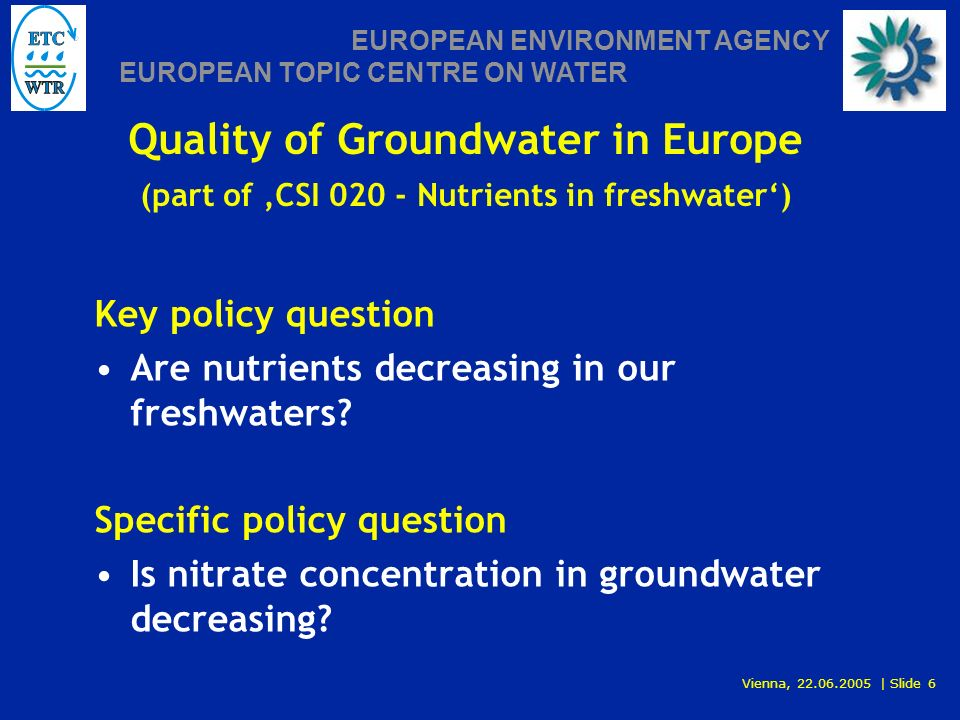 Vienna, 22.06.2005 | Slide 6 EUROPEAN ENVIRONMENT AGENCY EUROPEAN TOPIC CENTRE ON WATER Quality of Groundwater in Europe (part of CSI 020 - Nutrients in freshwater) Key policy question Are nutrients decreasing in our freshwaters.